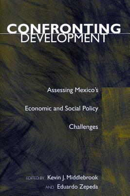 Confronting Development: Assessing Mexico's Economic and Social Policy Challenges - Middlebrook, Kevin J, Professor (Editor), and Zepeda, Eduardo (Editor)
