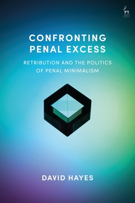 Confronting Penal Excess: Retribution and the Politics of Penal Minimalism - Hayes, David