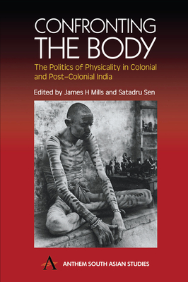 Confronting the Body: The Politics of Physicality in Colonial and Post-Colonial India - Mills, James H (Editor), and Sen, Satadru (Editor)
