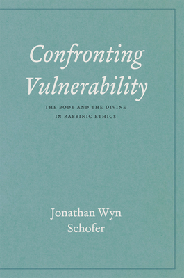 Confronting Vulnerability: The Body and the Divine in Rabbinic Ethics - Schofer, Jonathan Wyn