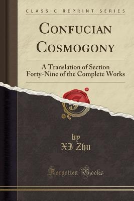 Confucian Cosmogony: A Translation of Section Forty-Nine of the Complete Works (Classic Reprint) - Zhu, XI
