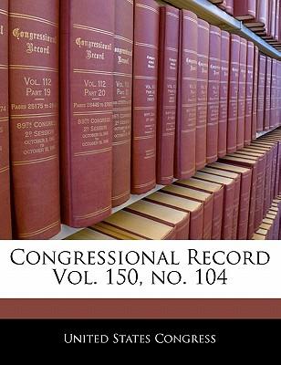 Congressional Record Vol. 150, No. 104 - United States Congress (Creator)