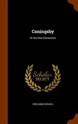 Coningsby: Or the New Generation - Disraeli, Benjamin