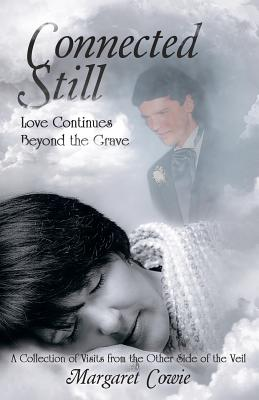 Connected Still ... Love Continues Beyond the Grave: A Collection of Visits from the Other Side of the Veil - Cowie, Margaret