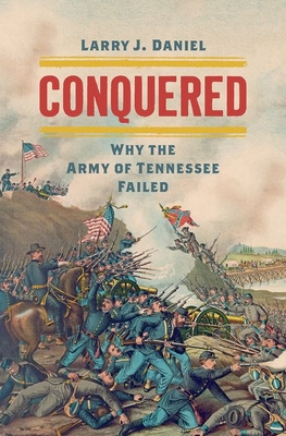 Conquered: Why the Army of Tennessee Failed - Daniel, Larry J