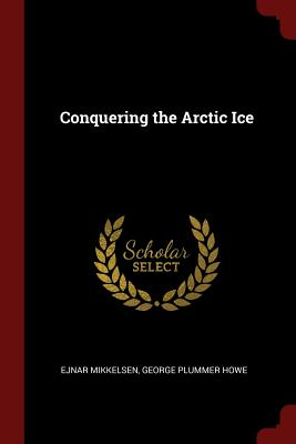 Conquering the Arctic Ice - Mikkelsen, Ejnar