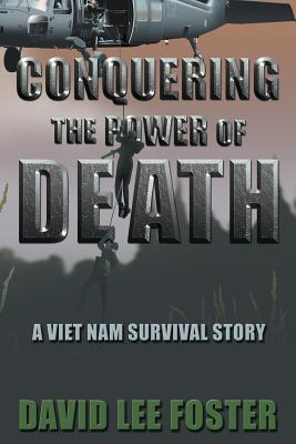 Conquering the Power of Death: A Vietnam Survival Story - Foster, David Lee