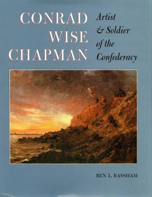 Conrad Wise Chapman: Artist and Soldier of the Confederacy - Bassham, Ben