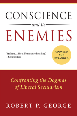 Conscience and Its Enemies: Confronting the Dogmas of Liberal Secularism - George, Robert P, Dr.