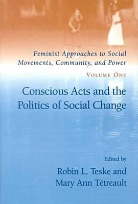 Conscious Acts and the Politics of Social Change - Teske, Robin L (Editor), and Tetreault, Mary Ann (Editor)