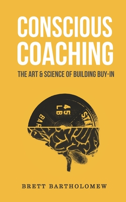 Conscious Coaching: The Art and Science of Building Buy-In - Bartholomew, Brett