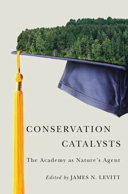 Conservation Catalysts: The Academy as Nature's Agent - Levitt, James N (Editor)