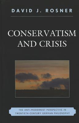 Conservatism and Crisis: The Anti-Modernist Perspective in Twentieth Century German Philosophy - Rosner, David J.