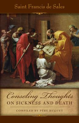 Consoling Thoughts on Sickness and Death - De Sales, St Francis, and Huget, Pere (Compiled by)