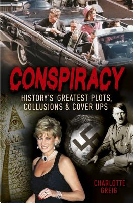 Conspiracy: History's Greatest Plots, Collusions and Cover Ups - Greig, Charlotte