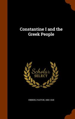 Constantine I and the Greek People - Hibben, Paxton