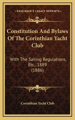 Constitution and Bylaws of the Corinthian Yacht Club: With the Sailing Regulations, Etc., 1889 (1886) - Corinthian Yacht Club