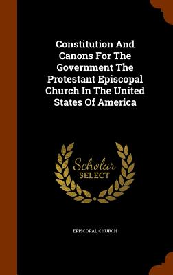 Constitution and Canons for the Government the Protestant Episcopal Church in the United States of America - Church, Episcopal