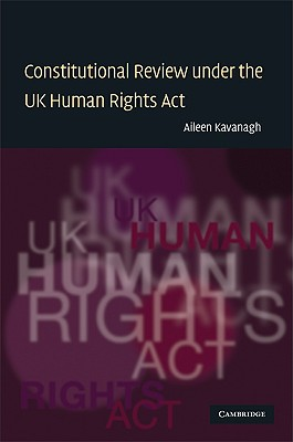 Constitutional Review Under the UK Human Rights Act - Kavanagh, Aileen