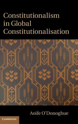 Constitutionalism in Global Constitutionalisation - O'Donoghue, Aoife