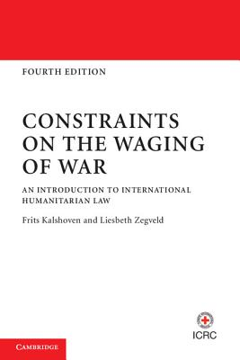 Constraints on the Waging of War: An Introduction to International Humanitarian Law - Kalshoven, Frits, and Zegveld, Liesbeth