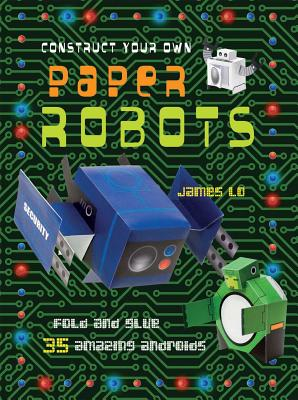 Construct Your Own Paper Robots: Fold and Glue 35 Amazing Androids - Lo, James