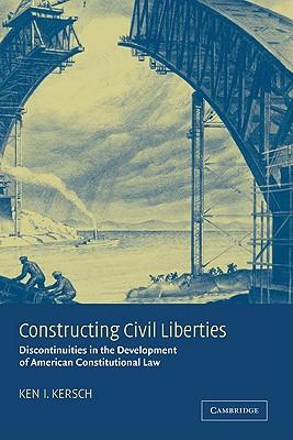 Constructing Civil Liberties: Discontinuities in the Development of American Constitutional Law - Kersch, Ken I