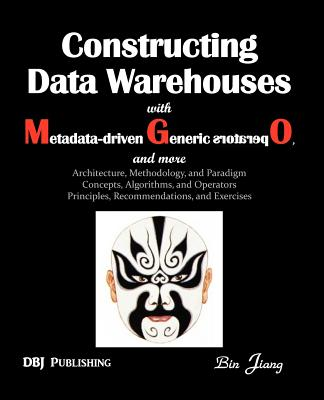 Constructing Data Warehouses with Metadata-Driven Generic Operators, and More: Architecture, Methodology, and Paradigm Concepts, Algorithms, and Opera - Jiang, Bin, and Inmon, Bill (Prologue by)