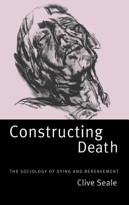 Constructing Death: The Sociology of Dying and Bereavement - Seale, Clive, Professor
