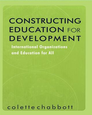 Constructing Education for Development: International Organizations and Education for All - Chabbott, Colette