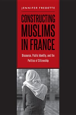 Constructing Muslims in France: Discourse, Public Identity, and the Politics of Citizenship - Fredette, Jennifer
