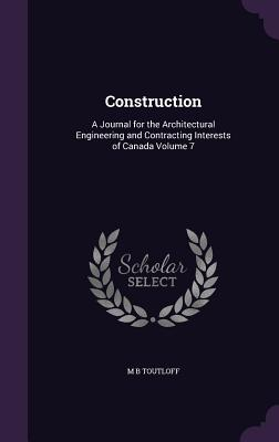 Construction: A Journal for the Architectural Engineering and Contracting Interests of Canada Volume 7 - Toutloff, M B