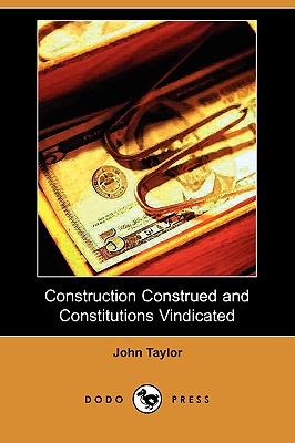 Construction Construed and Constitutions Vindicated (Dodo Press) - Taylor, John