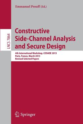 Constructive Side-Channel Analysis and Secure Design: 4th International Workshop, COSADE 2013, Paris, France, March 6-8, 2013, Revised Selected Papers - Prouff, Emmanuel (Editor)