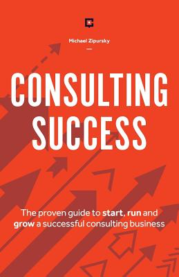 Consulting Success: The Proven Guide to Start, Run and Grow a Successful Consulting Business - Zipursky, Michael