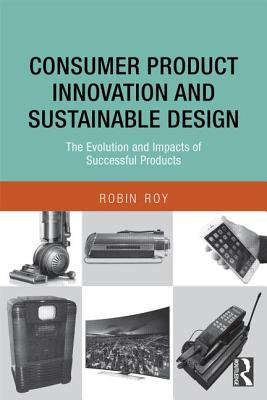 Consumer Product Innovation and Sustainable Design: The Evolution and Impacts of Successful Products - Roy, Robin