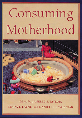 Consuming Motherhood - Taylor, Janelle S (Editor), and Layne, Linda (Contributions by), and Rothman, Barbara Katz (Contributions by)