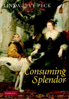 Consuming Splendor: Society and Culture in Seventeenth-Century England - Peck, Linda Levy