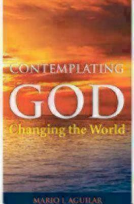 Contemplating God, Changing the World - Aguilar, Mario I