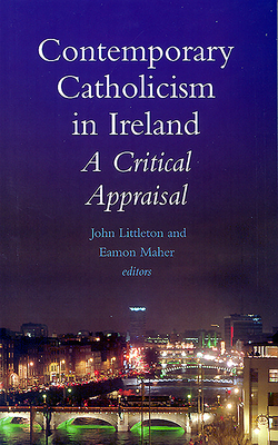 Contemporary Catholicism in Ireland: A Critical Appraisal - Littleton, John (Editor), and Maher, Eamon (Editor)