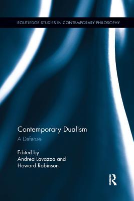 Contemporary Dualism: A Defense - Lavazza, Andrea (Editor), and Robinson, Howard (Editor)