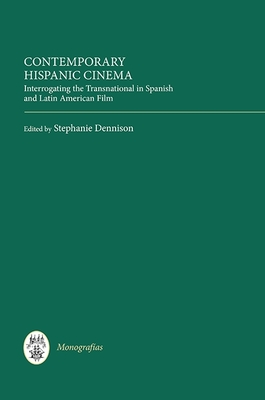 Contemporary Hispanic Cinema: Interrogating the Transnational in Spanish and Latin American Film - Dennison, Stephanie, Professor (Contributions by), and Meleiro, Alessandra (Contributions by), and Leen, Catherine...