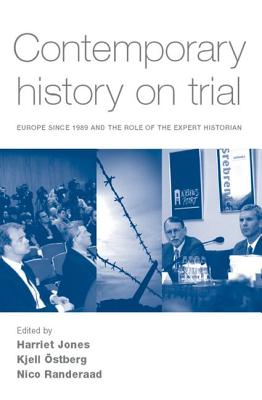 Contemporary History on Trial: Europe Since 1989 and the Role of the Expert Historian - Jones, Harriet (Editor), and Ostberg, Kjell (Editor), and Randeraad, Nico (Editor)