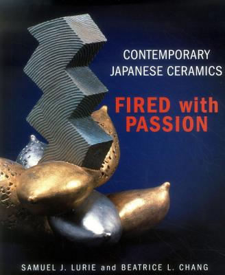 Contemporary Japanese Ceramics: Fired with Passion - Lurie, Samuel J, and Beatrice, L Chang, and Spear, Geoff (Photographer)