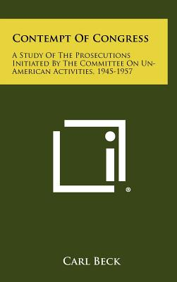 Contempt of Congress: A Study of the Prosecutions Initiated by the Committee on Un-American Activities, 1945-1957 - Beck, Carl