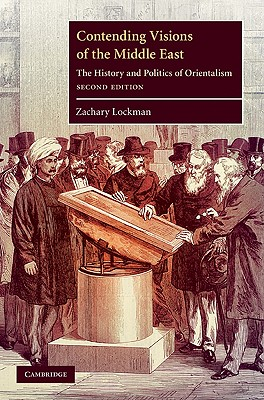 Contending Visions of the Middle East: The History and Politics of Orientalism - Lockman, Zachary
