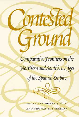 Contested Ground: Comparative Frontiers on the Northern and Southern Edges of the Spanish Empire - Guy, Donna J (Editor), and Sheridan, Thomas E (Editor)