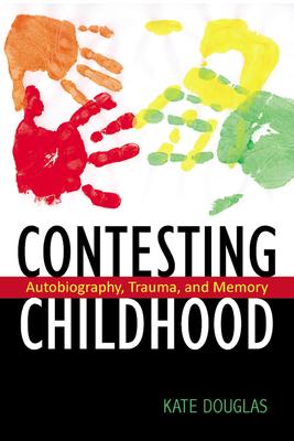 Contesting Childhood: Autobiography, Trauma, and Memory - Douglas, Kate