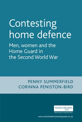 Contesting Home Defence: Men, Women, and the Home Guard in the Second World War - Summerfield, Penny