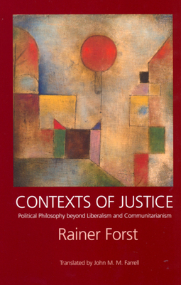 Contexts of Justice: Political Philosophy Beyond Liberalism and Communitarianism - Forst, Rainer, and Farrell, John M M (Translated by)